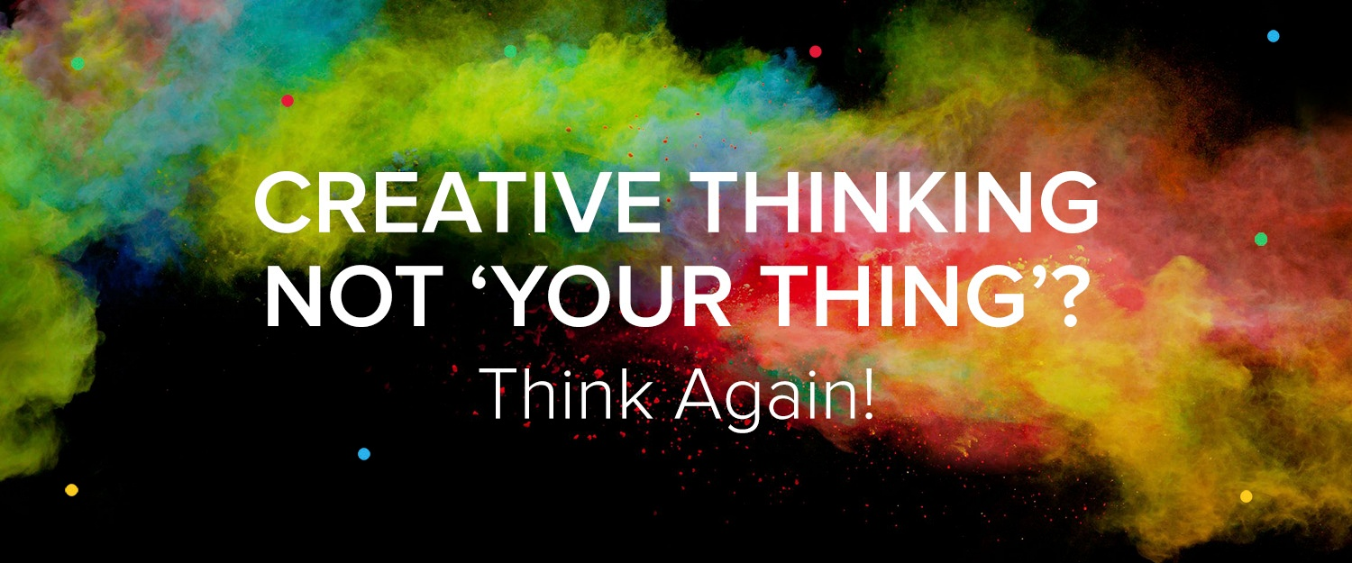 Creative thinking not 'your thing'? Thing again!