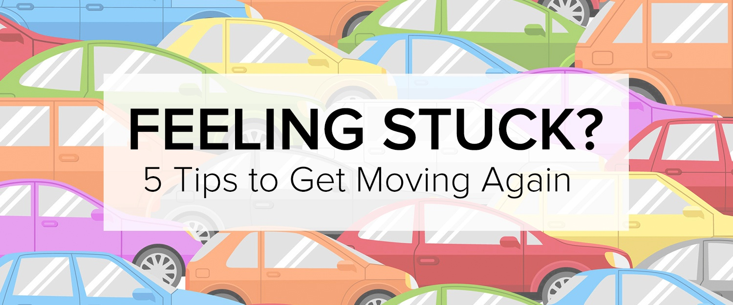 Feeling stuck? 5 tips to get moving again