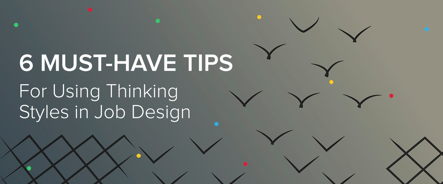 6 Must-Have Tips for Using Thinking Styles in Job Design